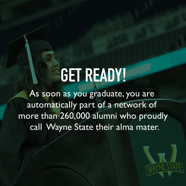 Get ready! As soon as you graduate, you are automatically part of a network of more than 260,000 alumni who proudly call Wayne State their alma mater.