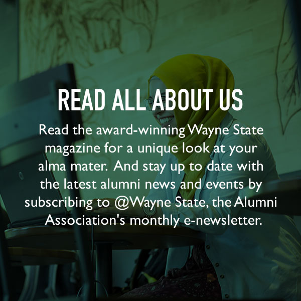 Read all about us. Read the award-winning Wayne State magazine for a unique look at your alma mater. And stay up to date with the latest alumni news and events by subscribing to @Wayne State, the Alumni Association's monthly e-newsletter.