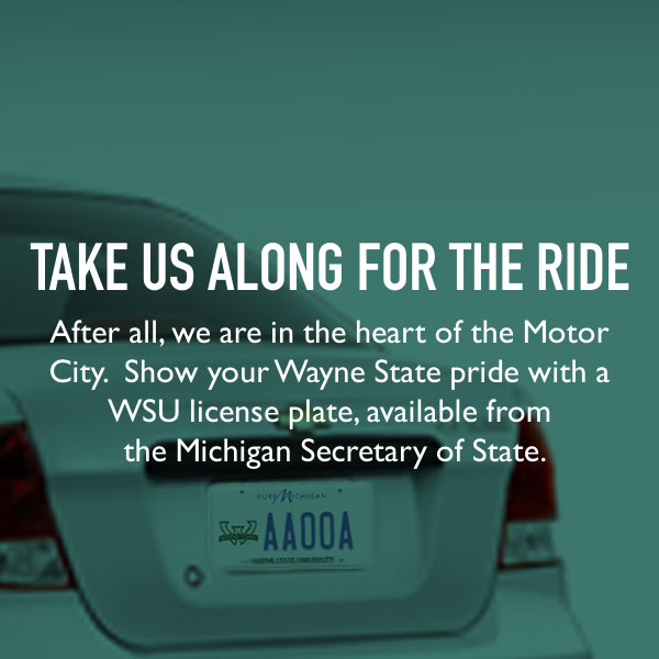 Take us along for the ride. After all, we are in the heart of the Motor City. Show your Wayne State pride with a WSU license plate, available from the Michigan Secretary of State.
