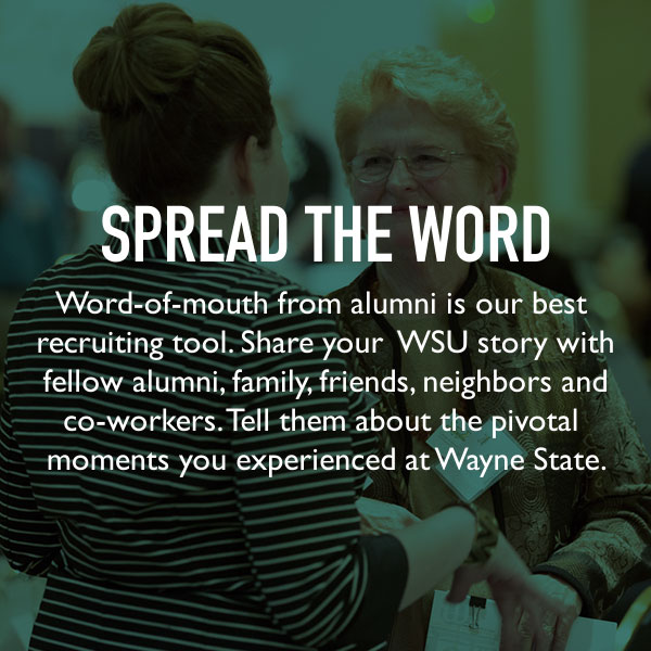 Spread the word. Word-of-mouth from alumni is our best recruiting tool. Share your WSU story with fellow alumni, family, friends, neighbors and co-workers. Tell them about the pivotal moments you experienced at Wayne State.