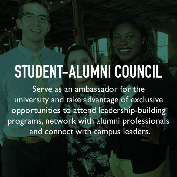 Student-Alumni Council. Serve as an ambassador for the university and take advantage of exclusive opportunities to attend leadership-building programs, network with alumni professionals and connect with campus leaders.