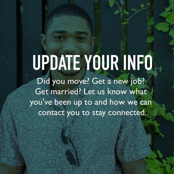 Update your info. Did you move? Get a new job? Get married? Let us know what you've been up to and how we can contact you to stay connected.